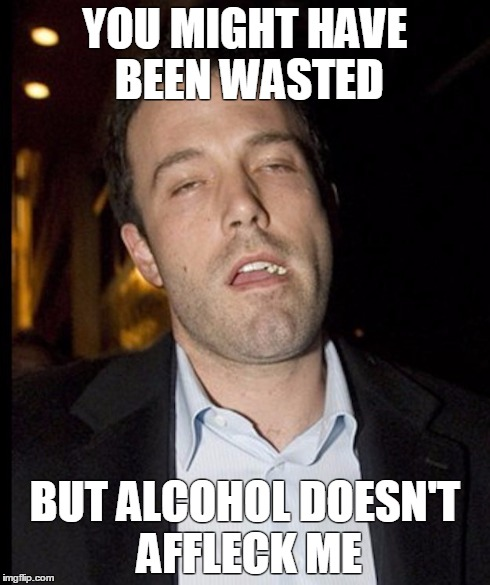 YOU MIGHT HAVE BEEN WASTED BUT ALCOHOL DOESN'T AFFLECK ME | image tagged in ben affleck,alcohol,wasted,drunk | made w/ Imgflip meme maker