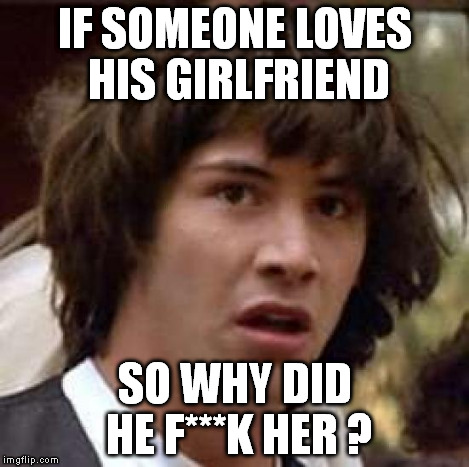 Conspiracy Keanu Meme | IF SOMEONE LOVES HIS GIRLFRIEND SO WHY DID HE F***K HER ? | image tagged in memes,conspiracy keanu | made w/ Imgflip meme maker