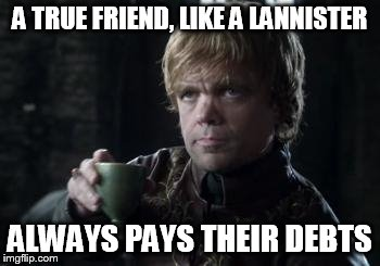 tyrion toasting | A TRUE FRIEND, LIKE A LANNISTER ALWAYS PAYS THEIR DEBTS | image tagged in tyrion toasting | made w/ Imgflip meme maker