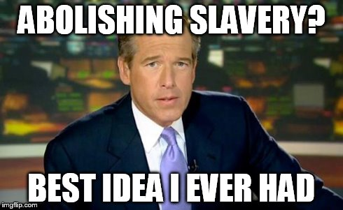 Brian Williams Was There Meme | ABOLISHING SLAVERY? BEST IDEA I EVER HAD | image tagged in memes,brian williams was there,funny,funny memes,lincoln | made w/ Imgflip meme maker