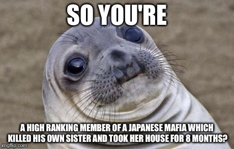 Awkward Moment Sealion Meme | SO YOU'RE A HIGH RANKING MEMBER OF A JAPANESE MAFIA WHICH KILLED HIS OWN SISTER AND TOOK HER HOUSE FOR 8 MONTHS? | image tagged in memes,awkward moment sealion | made w/ Imgflip meme maker