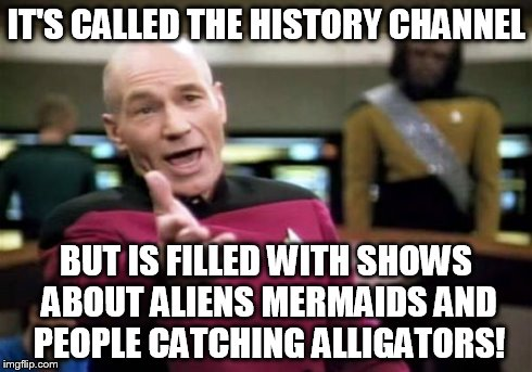 Picard Wtf | IT'S CALLED THE HISTORY CHANNEL BUT IS FILLED WITH SHOWS ABOUT ALIENS MERMAIDS AND PEOPLE CATCHING ALLIGATORS! | image tagged in memes,picard wtf | made w/ Imgflip meme maker