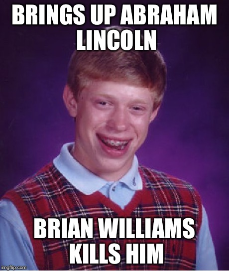 Bad Luck Brian Meme | BRINGS UP ABRAHAM LINCOLN BRIAN WILLIAMS KILLS HIM | image tagged in memes,bad luck brian | made w/ Imgflip meme maker