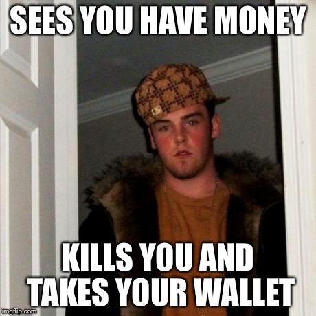 Scumbag Steve Meme | SEES YOU HAVE MONEY KILLS YOU AND TAKES YOUR WALLET | image tagged in memes,scumbag steve | made w/ Imgflip meme maker