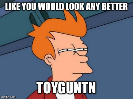 Futurama Fry Meme | LIKE YOU WOULD LOOK ANY BETTER TOYGUNTN | image tagged in memes,futurama fry | made w/ Imgflip meme maker