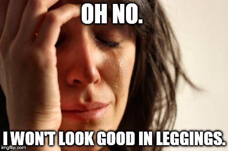 First World Problems Meme | OH NO. I WON'T LOOK GOOD IN LEGGINGS. | image tagged in memes,first world problems | made w/ Imgflip meme maker