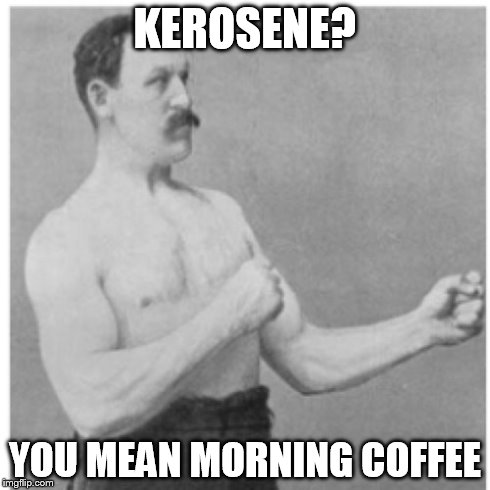 Overly Manly Man | KEROSENE? YOU MEAN MORNING COFFEE | image tagged in memes,overly manly man,kerosene,funny,coffee,funny memes | made w/ Imgflip meme maker