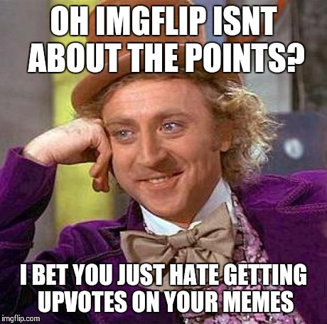 Creepy Condescending Wonka Meme | OH IMGFLIP ISNT ABOUT THE POINTS? I BET YOU JUST HATE GETTING UPVOTES ON YOUR MEMES | image tagged in memes,creepy condescending wonka | made w/ Imgflip meme maker