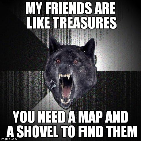 Insanity Wolf | MY FRIENDS ARE LIKE TREASURES YOU NEED A MAP AND A SHOVEL TO FIND THEM | image tagged in memes,insanity wolf | made w/ Imgflip meme maker