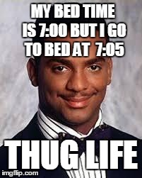 Thug Life | MY BED TIME IS 7:00 BUT I GO TO BED AT  7:05 THUG LIFE | image tagged in thug life,funny,funny memes,look | made w/ Imgflip meme maker