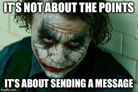 IT'S NOT ABOUT THE POINTS IT'S ABOUT SENDING A MESSAGE | made w/ Imgflip meme maker