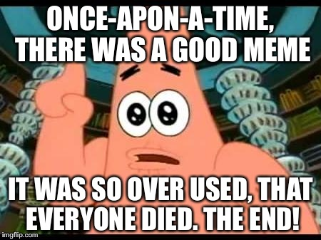 Patrick Says | ONCE-APON-A-TIME, THERE WAS A GOOD MEME IT WAS SO OVER USED, THAT EVERYONE DIED. THE END! | image tagged in memes,patrick says | made w/ Imgflip meme maker