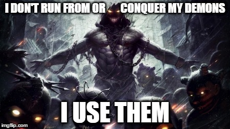 Demon use | I DON'T RUN FROM OR       CONQUER MY DEMONS I USE THEM | image tagged in demon,insane,crazy,religion,fight | made w/ Imgflip meme maker