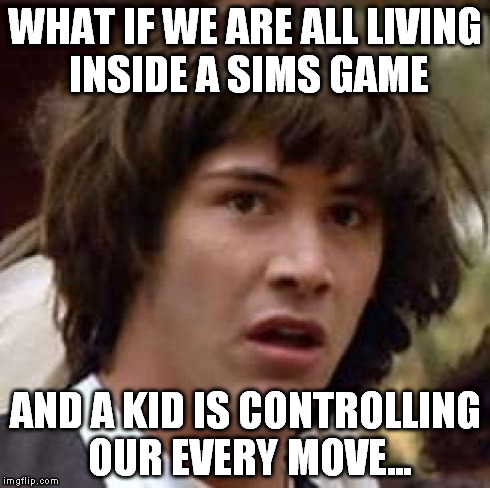 Conspiracy Keanu | WHAT IF WE ARE ALL LIVING INSIDE A SIMS GAME AND A KID IS CONTROLLING OUR EVERY MOVE... | image tagged in memes,conspiracy keanu | made w/ Imgflip meme maker