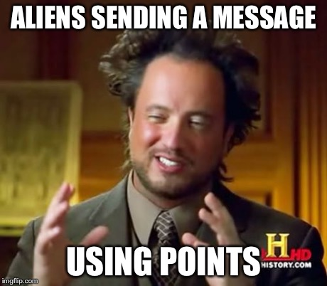 Ancient Aliens Meme | ALIENS SENDING A MESSAGE USING POINTS | image tagged in memes,ancient aliens | made w/ Imgflip meme maker