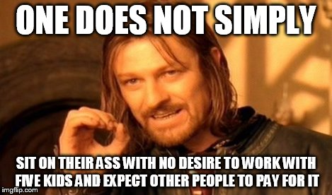 One Does Not Simply Meme | ONE DOES NOT SIMPLY SIT ON THEIR ASS WITH NO DESIRE TO WORK WITH FIVE KIDS AND EXPECT OTHER PEOPLE TO PAY FOR IT | image tagged in memes,one does not simply | made w/ Imgflip meme maker