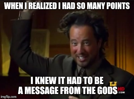 WHEN I REALIZED I HAD SO MANY POINTS I KNEW IT HAD TO BE A MESSAGE FROM THE GODS | made w/ Imgflip meme maker