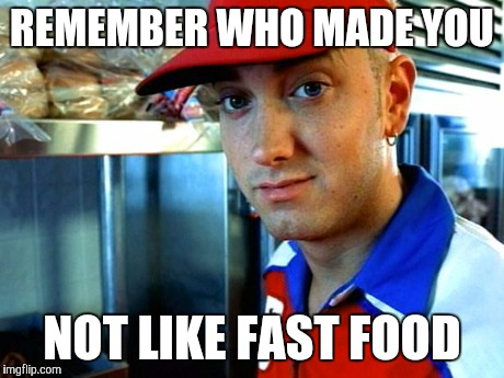 eminem funny | REMEMBER WHO MADE YOU NOT LIKE FAST FOOD | image tagged in eminem funny | made w/ Imgflip meme maker