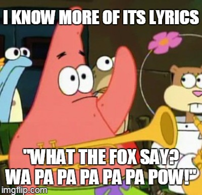 "I KNOW MORE OF ITS LYRICS ""WHAT THE FOX SAY? WA PA PA PA PA PA POW!"" 