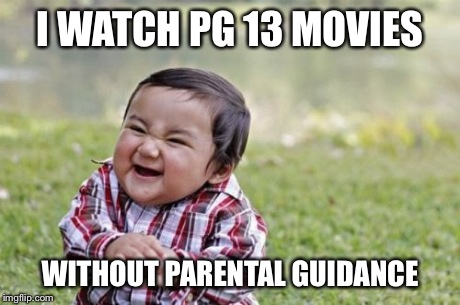 Evil Toddler Meme | I WATCH PG 13 MOVIES WITHOUT PARENTAL GUIDANCE | image tagged in memes,evil toddler | made w/ Imgflip meme maker