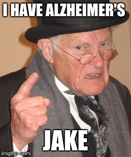 Back In My Day Meme | I HAVE ALZHEIMER'S JAKE | image tagged in memes,back in my day | made w/ Imgflip meme maker