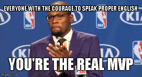 You The Real MVP Meme | EVERYONE WITH THE COURAGE TO SPEAK PROPER ENGLISH YOU'RE THE REAL MVP | image tagged in memes,you the real mvp | made w/ Imgflip meme maker