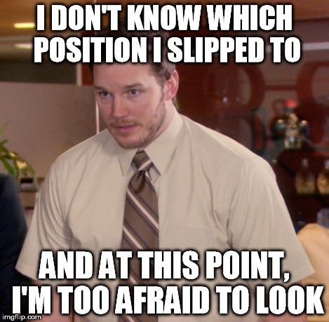 I DON'T KNOW WHICH POSITION I SLIPPED TO AND AT THIS POINT, I'M TOO AFRAID TO LOOK | made w/ Imgflip meme maker