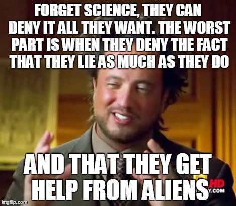 Ancient Aliens Meme | FORGET SCIENCE, THEY CAN DENY IT ALL THEY WANT. THE WORST PART IS WHEN THEY DENY THE FACT THAT THEY LIE AS MUCH AS THEY DO AND THAT THEY GET | image tagged in memes,ancient aliens | made w/ Imgflip meme maker