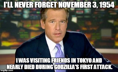 Brian Williams Was There Meme | I'LL NEVER FORGET NOVEMBER 3, 1954 I WAS VISITING FRIENDS IN TOKYO AND NEARLY DIED DURING GODZILLA'S FIRST ATTACK. | image tagged in memes,brian williams was there | made w/ Imgflip meme maker