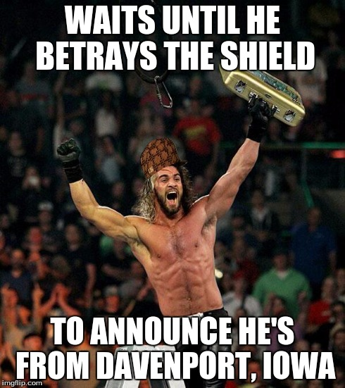 Way to make Iowa look bad. | WAITS UNTIL HE BETRAYS THE SHIELD TO ANNOUNCE HE'S FROM DAVENPORT, IOWA | image tagged in seth rollins,scumbag | made w/ Imgflip meme maker