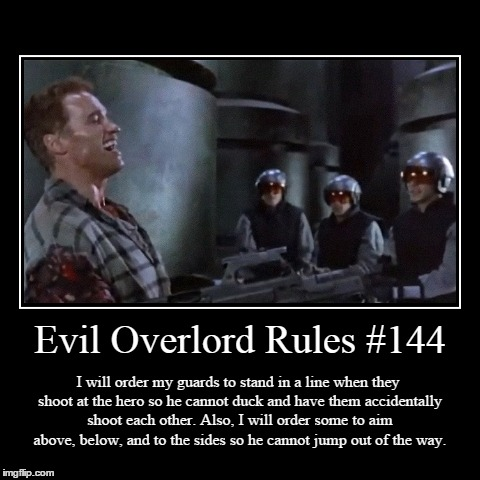 Rules 144 | Evil Overlord Rules #144 | I will order my guards to stand in a line when they shoot at the hero so he cannot duck and have them accidentall | image tagged in funny,demotivationals,evil overlord rules | made w/ Imgflip demotivational maker