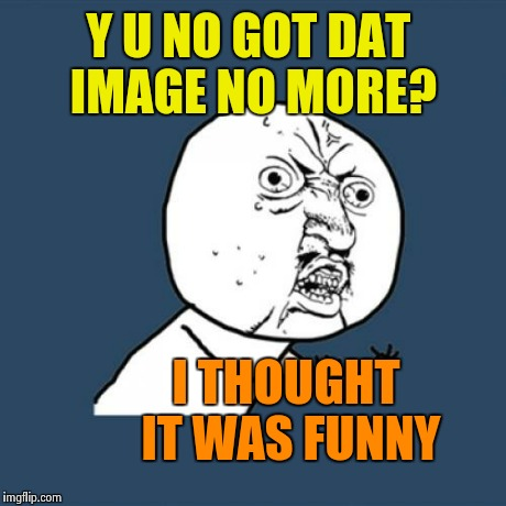 Y U No Meme | Y U NO GOT DAT IMAGE NO MORE? I THOUGHT IT WAS FUNNY | image tagged in memes,y u no | made w/ Imgflip meme maker