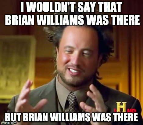 Ancient Aliens Meme | I WOULDN'T SAY THAT BRIAN WILLIAMS WAS THERE BUT BRIAN WILLIAMS WAS THERE | image tagged in memes,ancient aliens | made w/ Imgflip meme maker