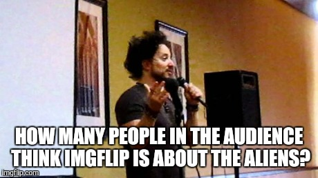 aliens | HOW MANY PEOPLE IN THE AUDIENCE THINK IMGFLIP IS ABOUT THE ALIENS? | image tagged in aliens | made w/ Imgflip meme maker