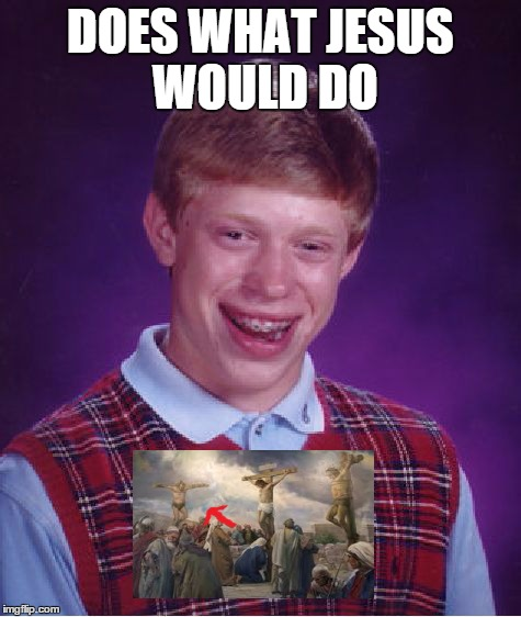Bad Luck Brian Meme | DOES WHAT JESUS WOULD DO | image tagged in memes,bad luck brian,jesus | made w/ Imgflip meme maker