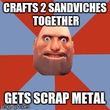 Tf2 logic | CRAFTS 2 SANDVICHES TOGETHER GETS SCRAP METAL | image tagged in tf2 heavy | made w/ Imgflip meme maker