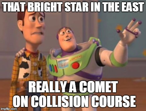 X, X Everywhere Meme | THAT BRIGHT STAR IN THE EAST REALLY A COMET ON COLLISION COURSE | image tagged in memes,x, x everywhere,x x everywhere | made w/ Imgflip meme maker