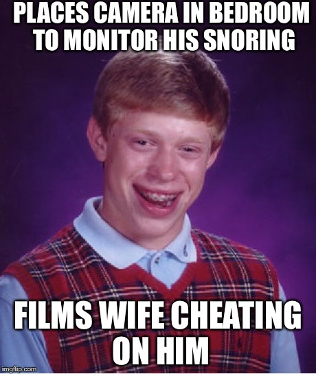 Bad Luck Brian Meme | PLACES CAMERA IN BEDROOM TO MONITOR HIS SNORING FILMS WIFE CHEATING ON HIM | image tagged in memes,bad luck brian,AdviceAnimals | made w/ Imgflip meme maker