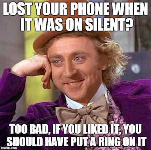 Creepy Condescending Wonka Meme | LOST YOUR PHONE WHEN IT WAS ON SILENT? TOO BAD, IF YOU LIKED IT, YOU SHOULD HAVE PUT A RING ON IT | image tagged in memes,creepy condescending wonka | made w/ Imgflip meme maker
