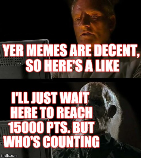 Ill Just Wait Here Meme | YER MEMES ARE DECENT, SO HERE'S A LIKE I'LL JUST WAIT HERE TO REACH 15000 PTS. BUT WHO'S COUNTING | image tagged in memes,ill just wait here | made w/ Imgflip meme maker