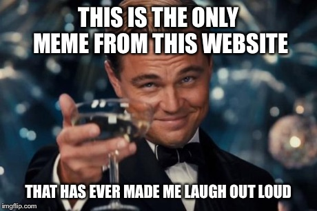 Leonardo Dicaprio Cheers Meme | THIS IS THE ONLY MEME FROM THIS WEBSITE THAT HAS EVER MADE ME LAUGH OUT LOUD | image tagged in memes,leonardo dicaprio cheers | made w/ Imgflip meme maker