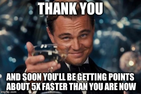 Leonardo Dicaprio Cheers Meme | THANK YOU AND SOON YOU'LL BE GETTING POINTS ABOUT 5X FASTER THAN YOU ARE NOW | image tagged in memes,leonardo dicaprio cheers | made w/ Imgflip meme maker