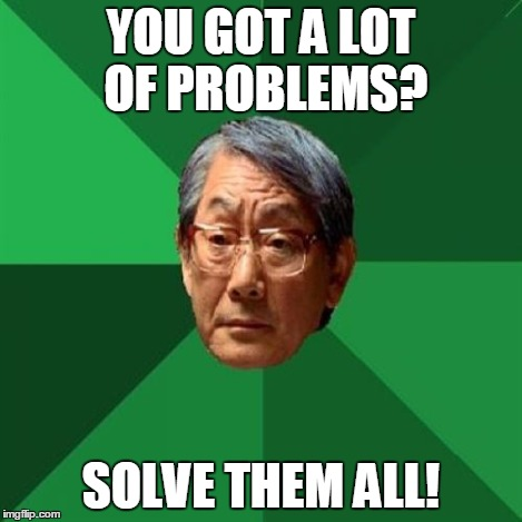 HIgh Expectations Asian Father | YOU GOT A LOT OF PROBLEMS? SOLVE THEM ALL! | image tagged in high expectations asian father | made w/ Imgflip meme maker