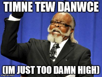 Too Damn High Meme | TIMNE TEW DANWCE (IM JUST TOO DAMN HIGH) | image tagged in memes,too damn high | made w/ Imgflip meme maker