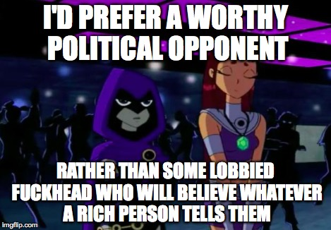 Its Pointless #2 | I'D PREFER A WORTHY POLITICAL OPPONENT RATHER THAN SOME LOBBIED F**KHEAD WHO WILL BELIEVE WHATEVER A RICH PERSON TELLS THEM | image tagged in its pointless 2 | made w/ Imgflip meme maker