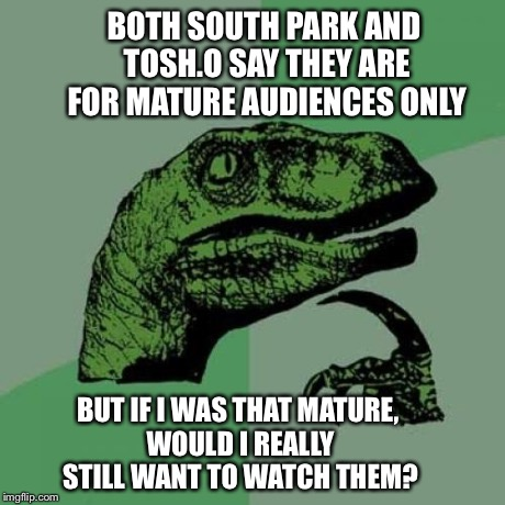 Philosoraptor Meme | BOTH SOUTH PARK AND TOSH.O SAY THEY ARE FOR MATURE AUDIENCES ONLY BUT IF I WAS THAT MATURE, WOULD I REALLY STILL WANT TO WATCH THEM? | image tagged in memes,philosoraptor | made w/ Imgflip meme maker