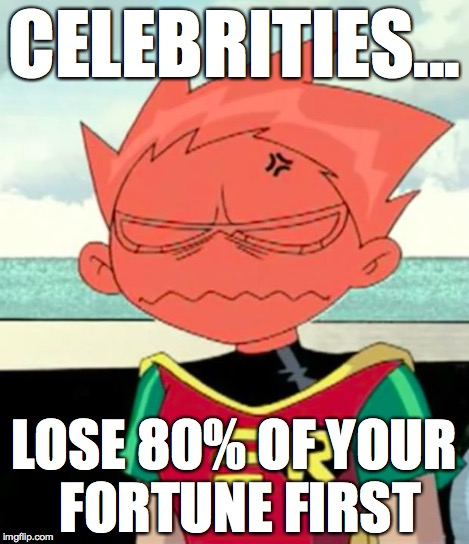 Really...? | CELEBRITIES... LOSE 80% OF YOUR FORTUNE FIRST | image tagged in really | made w/ Imgflip meme maker