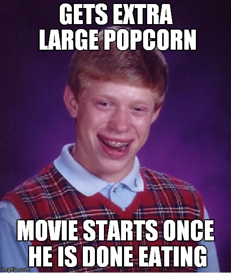 Bad Luck Brian Meme | GETS EXTRA LARGE POPCORN MOVIE STARTS ONCE HE IS DONE EATING | image tagged in memes,bad luck brian | made w/ Imgflip meme maker