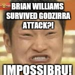 BRIAN WILLIAMS SURVIVED GODZIRRA ATTACK?! IMPOSSIBRU! | made w/ Imgflip meme maker
