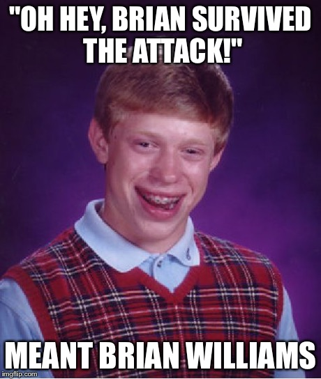 "Bad Luck Brian Meme | ""OH HEY, BRIAN SURVIVED THE ATTACK!"" MEANT BRIAN WILLIAMS 
